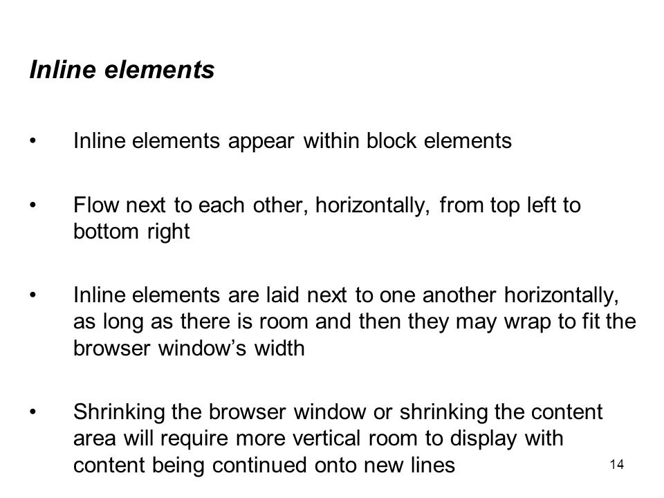 14 Inline elements Inline elements appear within block elements Flow next to each other, horizontally, from top left to bottom right Inline elements a