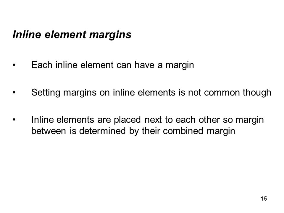 15 Inline element margins Each inline element can have a margin Setting margins on inline elements is not common though Inline elements are placed nex