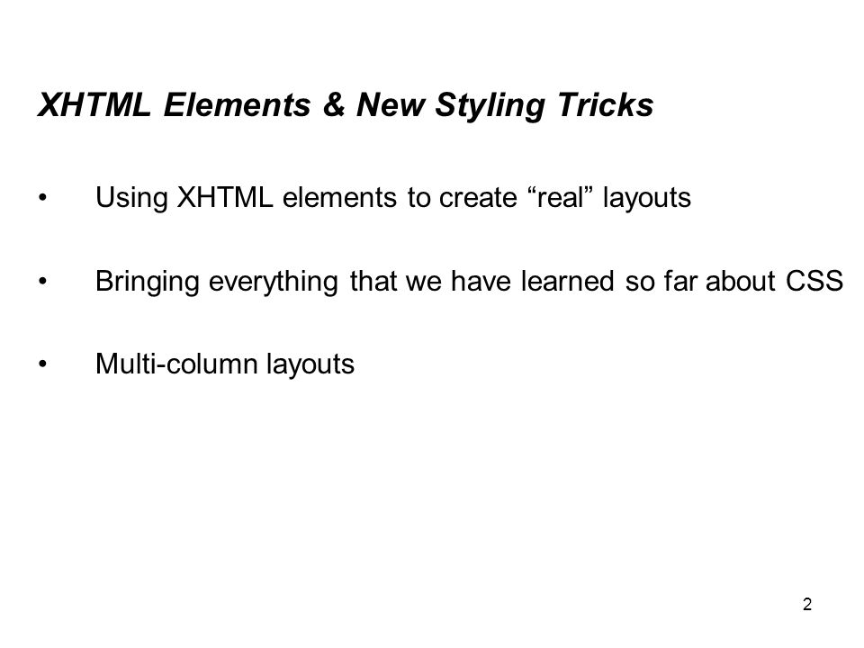 "2 XHTML Elements & New Styling Tricks Using XHTML elements to create ""real"" layouts Bringing everything that we have learned so far about CSS Multi-co"