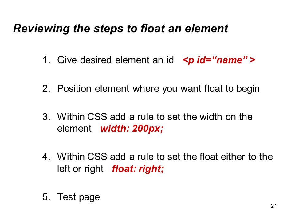 21 Reviewing the steps to float an element 1.Give desired element an id 2.Position element where you want float to begin 3.Within CSS add a rule to se