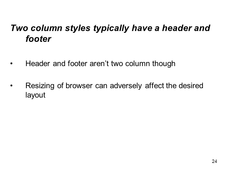 24 Two column styles typically have a header and footer Header and footer aren't two column though Resizing of browser can adversely affect the desire