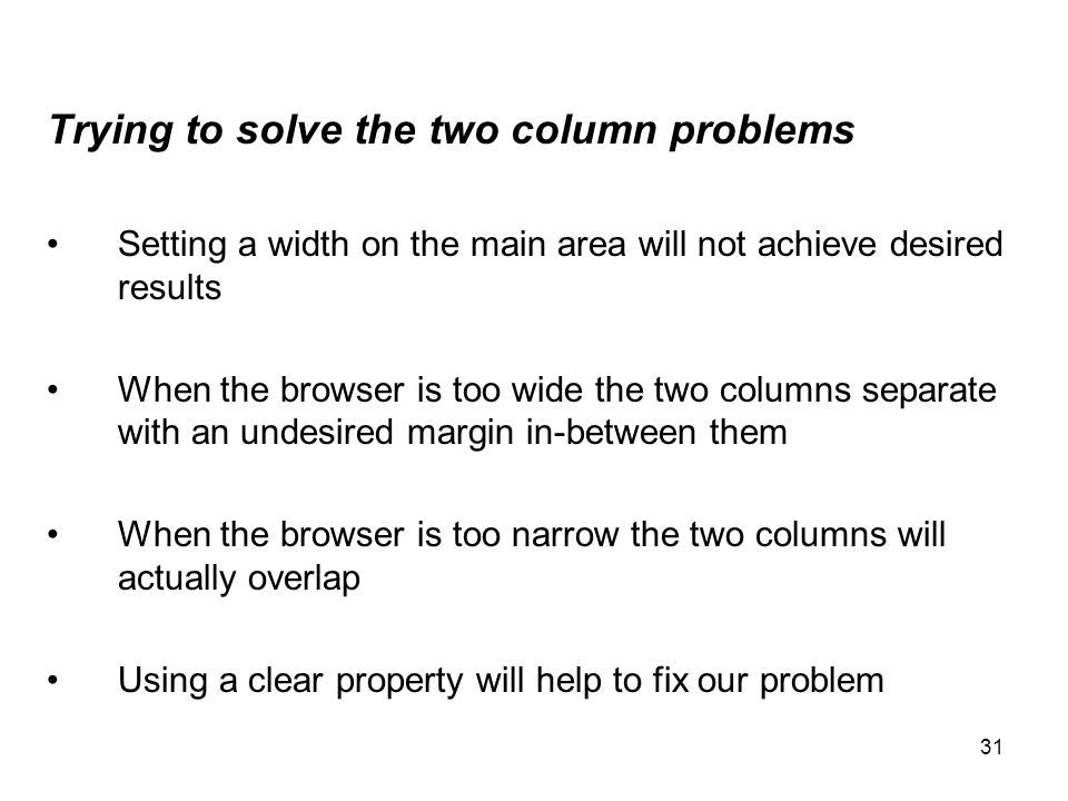 31 Trying to solve the two column problems Setting a width on the main area will not achieve desired results When the browser is too wide the two colu