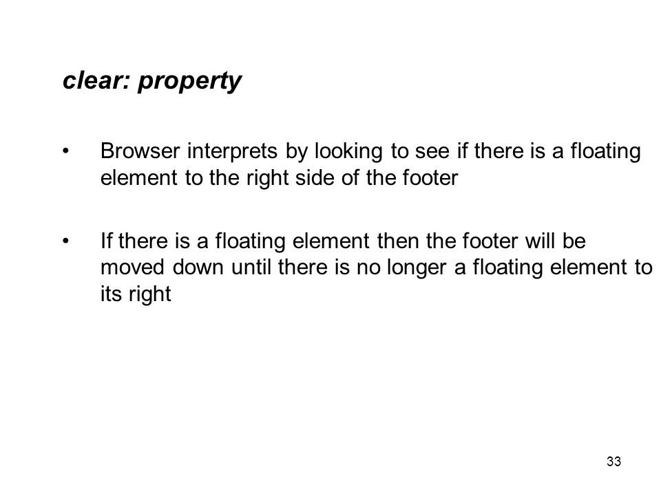 33 clear: property Browser interprets by looking to see if there is a floating element to the right side of the footer If there is a floating element