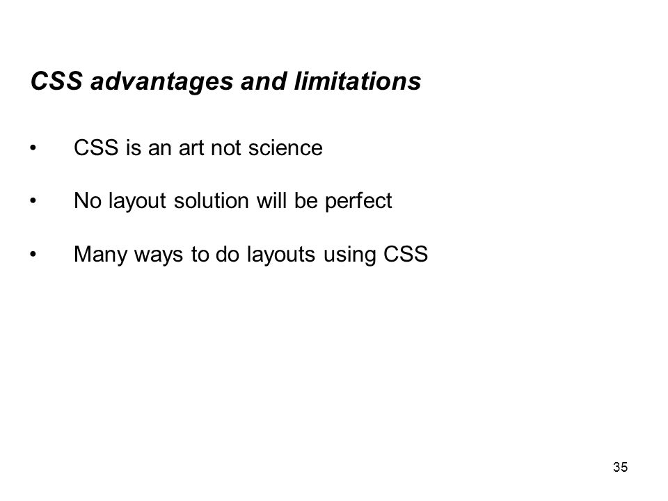 35 CSS advantages and limitations CSS is an art not science No layout solution will be perfect Many ways to do layouts using CSS