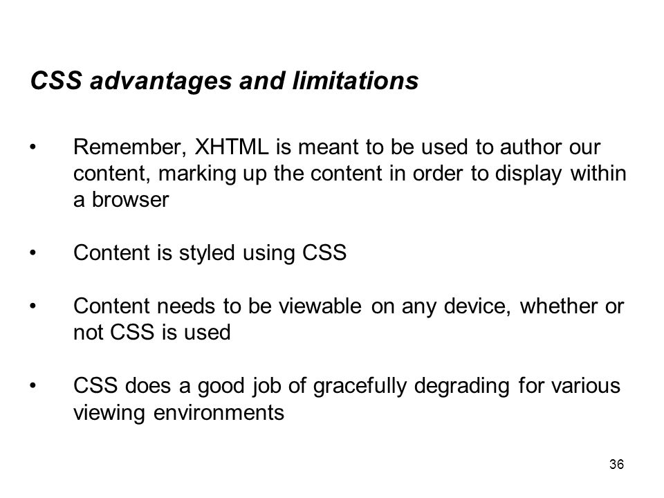 36 CSS advantages and limitations Remember, XHTML is meant to be used to author our content, marking up the content in order to display within a brows