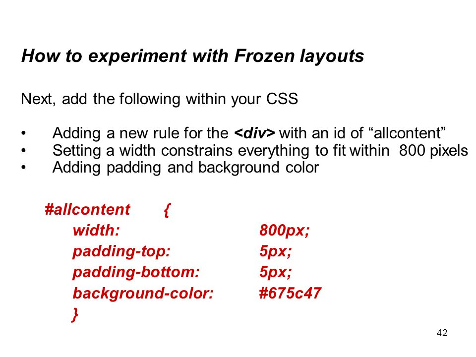 "42 How to experiment with Frozen layouts Next, add the following within your CSS Adding a new rule for the with an id of ""allcontent"" Setting a width"