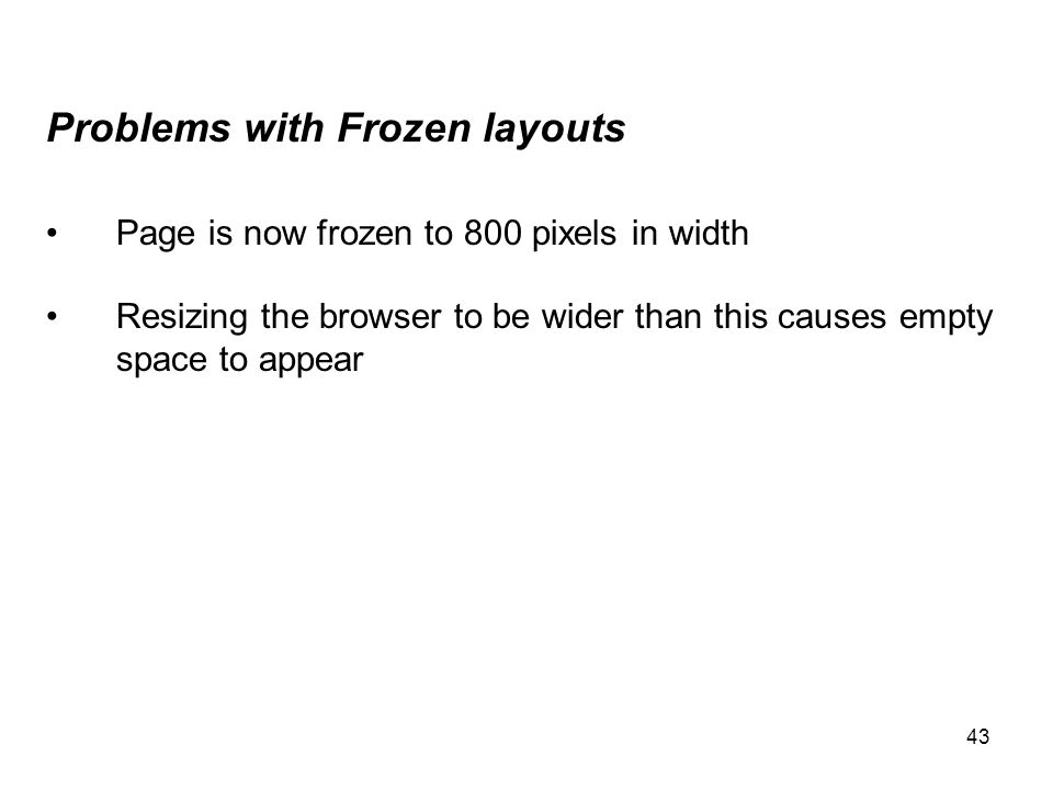 43 Problems with Frozen layouts Page is now frozen to 800 pixels in width Resizing the browser to be wider than this causes empty space to appear