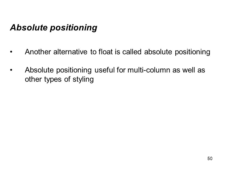 50 Absolute positioning Another alternative to float is called absolute positioning Absolute positioning useful for multi-column as well as other type