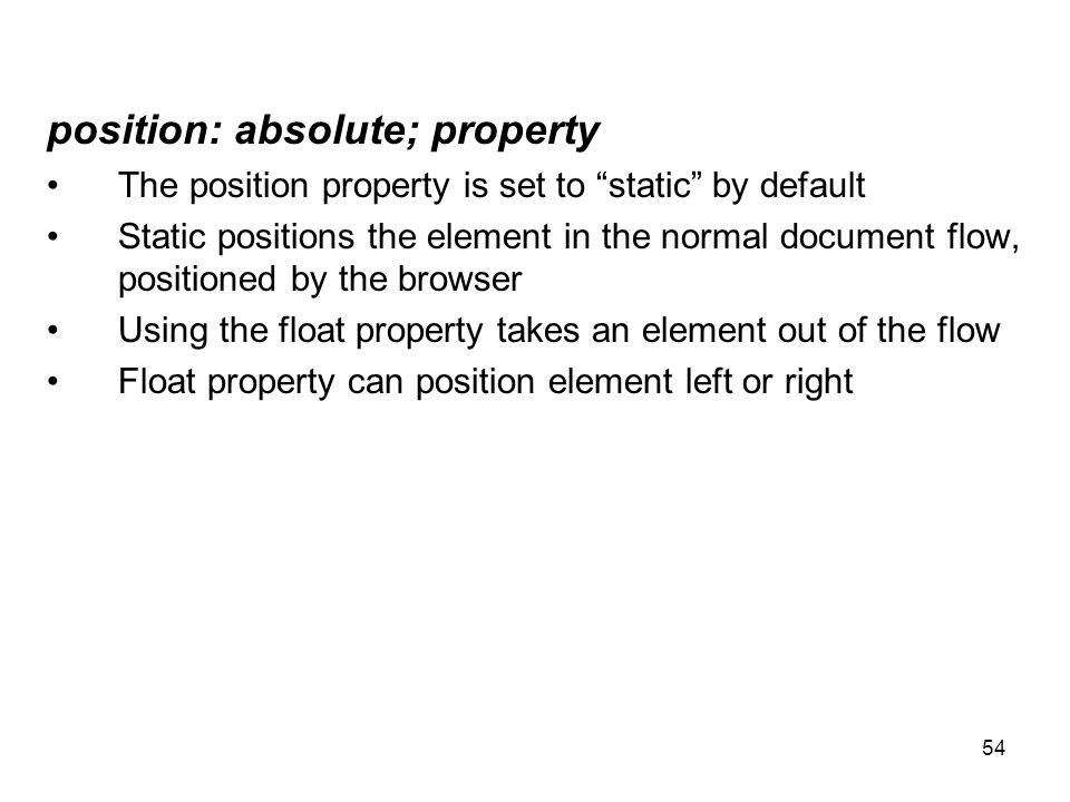 "54 position: absolute; property The position property is set to ""static"" by default Static positions the element in the normal document flow, position"