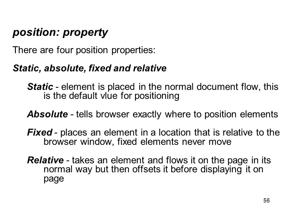 56 position: property There are four position properties: Static, absolute, fixed and relative Static - element is placed in the normal document flow,