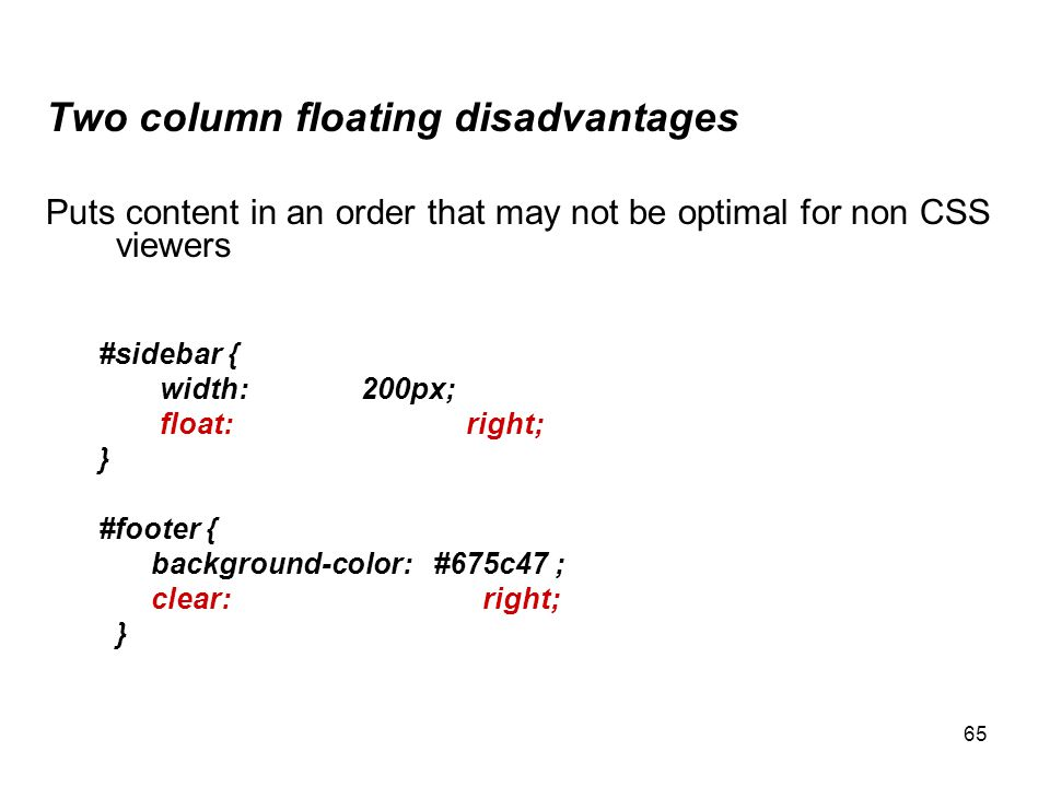 65 Two column floating disadvantages Puts content in an order that may not be optimal for non CSS viewers #sidebar { width: 200px; float:right; } #foo