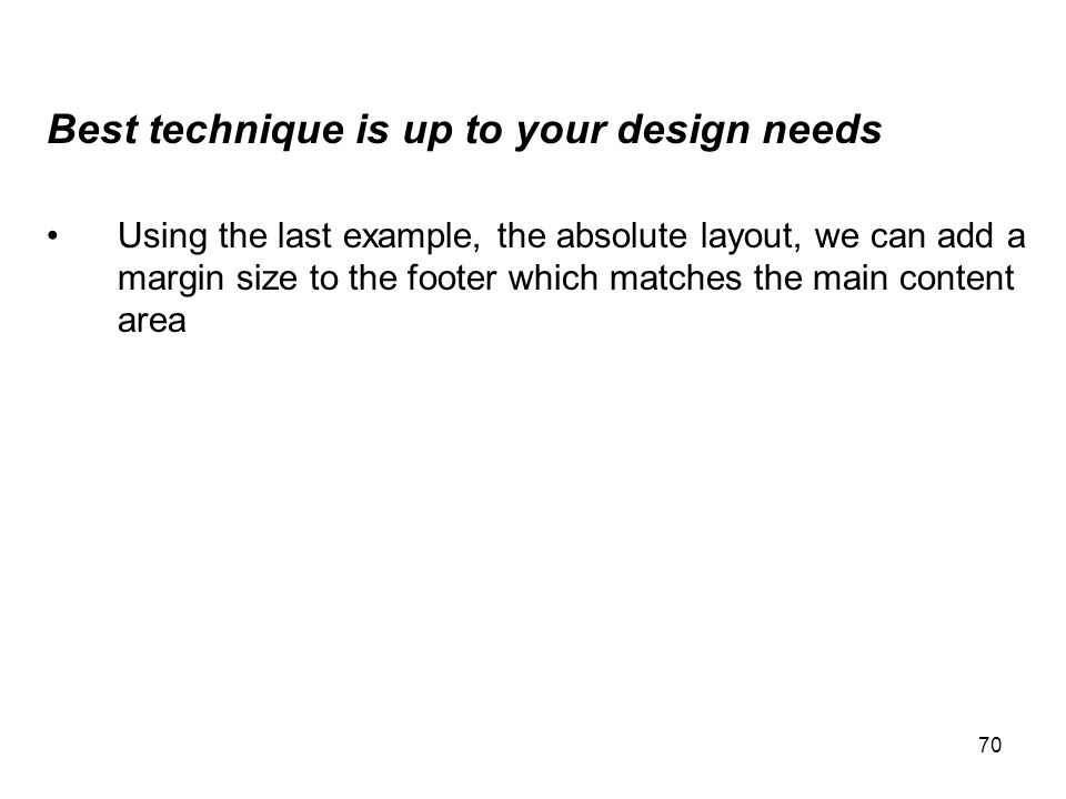 70 Best technique is up to your design needs Using the last example, the absolute layout, we can add a margin size to the footer which matches the mai