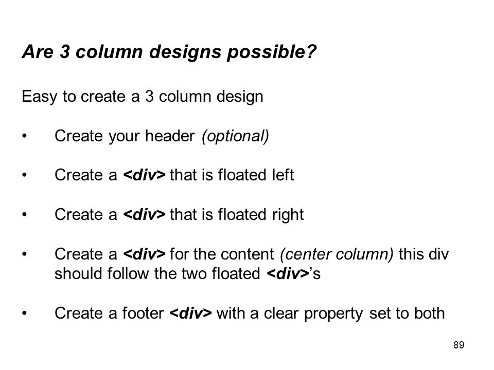 89 Are 3 column designs possible? Easy to create a 3 column design Create your header (optional) Create a that is floated left Create a that is floate