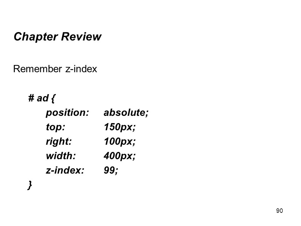 90 Chapter Review Remember z-index # ad { position:absolute; top:150px; right:100px; width:400px; z-index:99; }