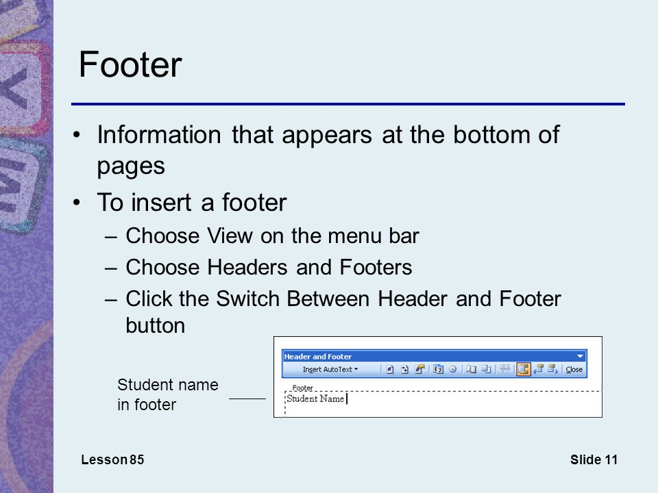 Slide 11 Footer Information that appears at the bottom of pages To insert a footer –Choose View on the menu bar –Choose Headers and Footers –Click the Switch Between Header and Footer button Lesson 85 Student name in footer