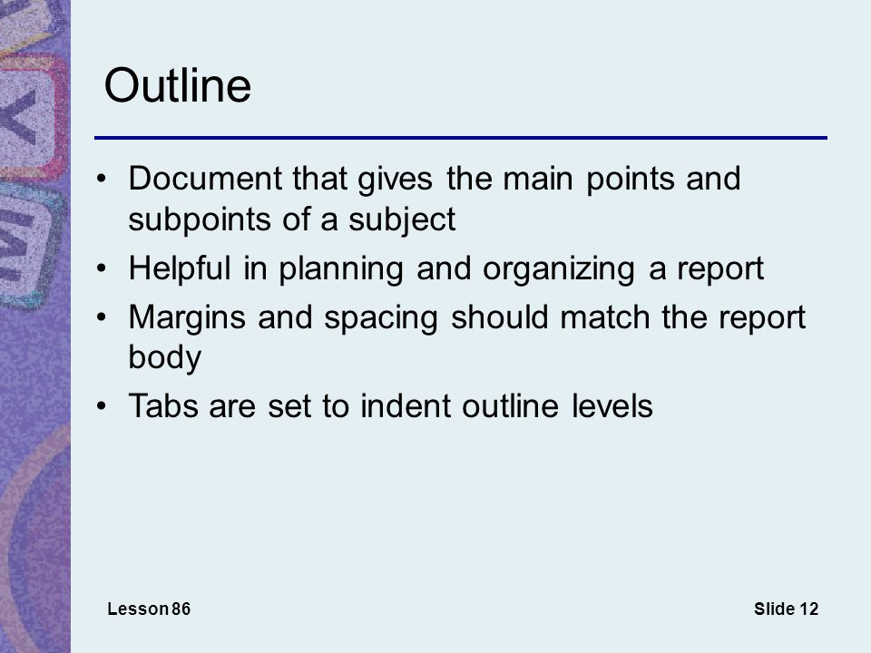 Slide 12 Outline Document that gives the main points and subpoints of a subject Helpful in planning and organizing a report Margins and spacing should match the report body Tabs are set to indent outline levels Lesson 86