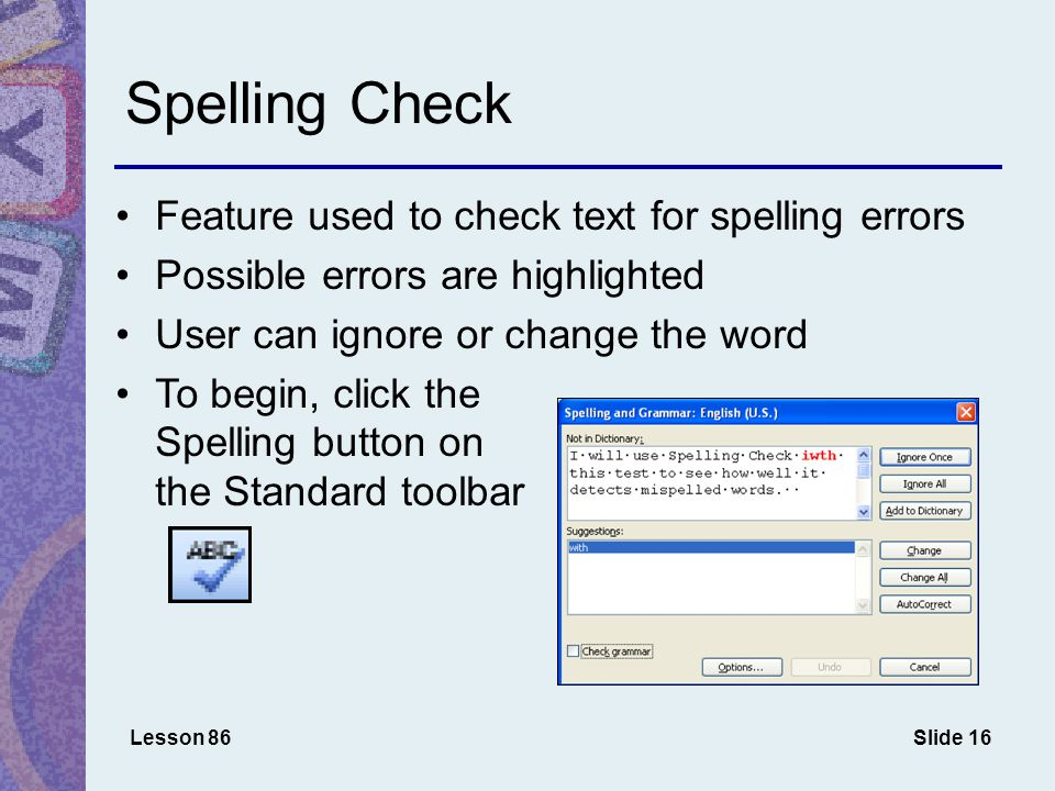 Slide 16 Spelling Check Feature used to check text for spelling errors Possible errors are highlighted User can ignore or change the word To begin, click the Spelling button on the Standard toolbar Lesson 86