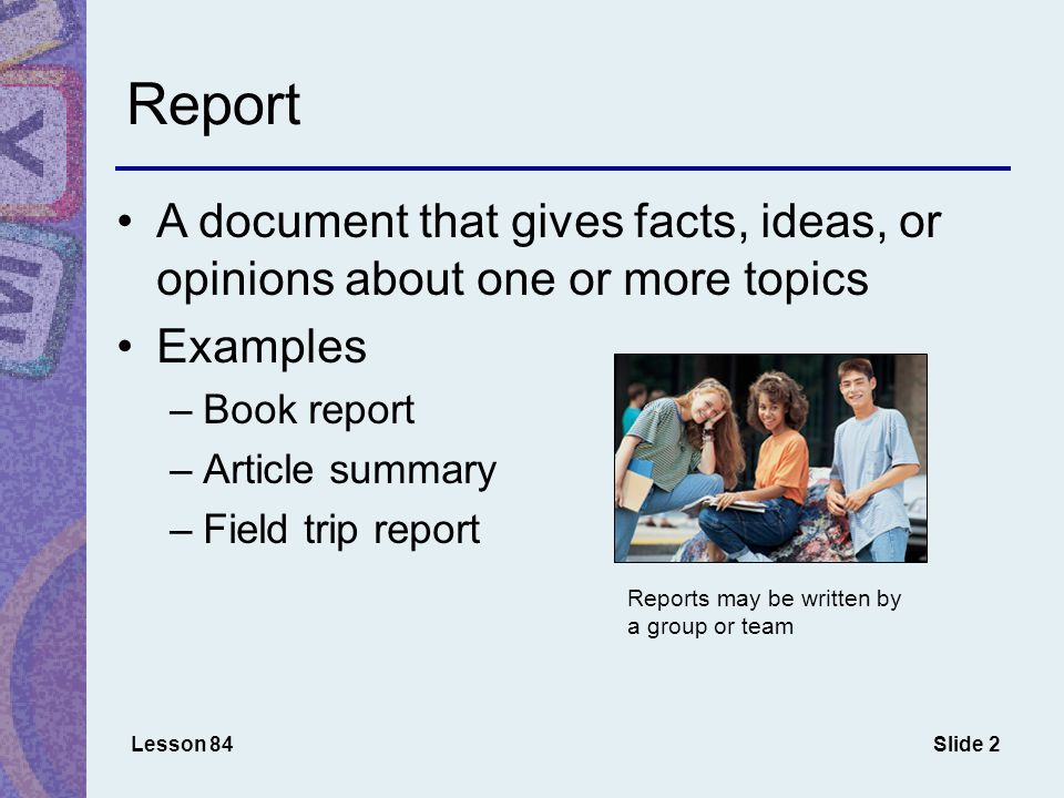 Slide 2 Report A document that gives facts, ideas, or opinions about one or more topics Examples –Book report –Article summary –Field trip report Lesson 84 Reports may be written by a group or team