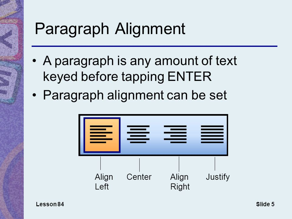 Slide 5 Paragraph Alignment A paragraph is any amount of text keyed before tapping ENTER Paragraph alignment can be set Lesson 84 Align Left CenterAlign Right Justify