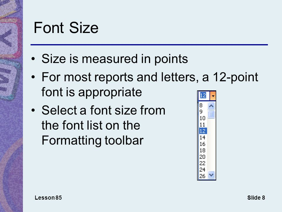 Slide 8 Font Size Size is measured in points For most reports and letters, a 12-point font is appropriate Select a font size from the font list on the Formatting toolbar Lesson 85