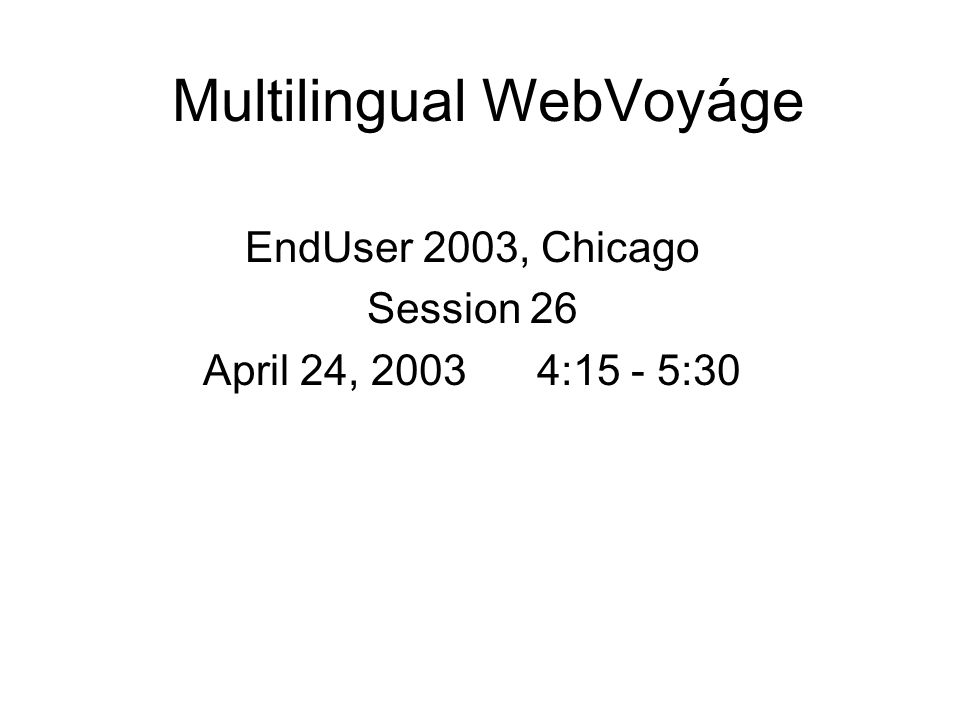Multilingual WebVoyáge EndUser 2003, Chicago Session 26 April 24, 2003 4:15 - 5:30