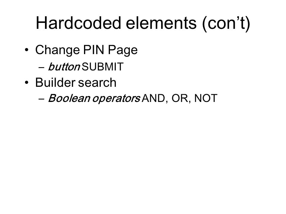 Hardcoded elements (con't) Change PIN Page –button SUBMIT Builder search –Boolean operators AND, OR, NOT