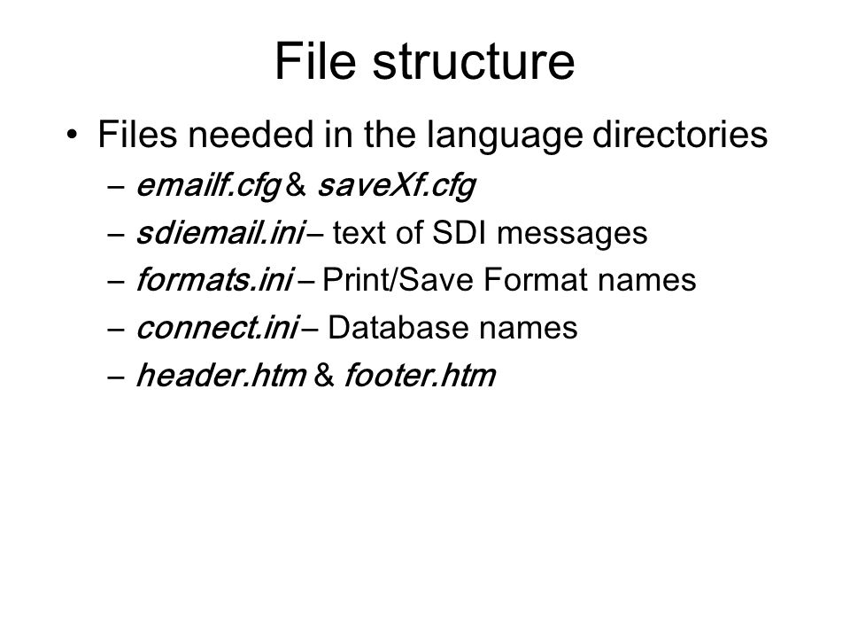 File structure Files needed in the language directories –emailf.cfg & saveXf.cfg –sdiemail.ini – text of SDI messages –formats.ini – Print/Save Format names –connect.ini – Database names –header.htm & footer.htm
