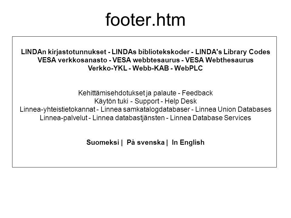 LINDAn kirjastotunnukset - LINDAs bibliotekskoder - LINDA s Library Codes VESA verkkosanasto - VESA webbtesaurus - VESA Webthesaurus Verkko-YKL - Webb-KAB - WebPLC Kehittämisehdotukset ja palaute - Feedback Käytön tuki - Support - Help Desk Linnea-yhteistietokannat - Linnea samkatalogdatabaser - Linnea Union Databases Linnea-palvelut - Linnea databastjänsten - Linnea Database Services Suomeksi | På svenska | In English footer.htm