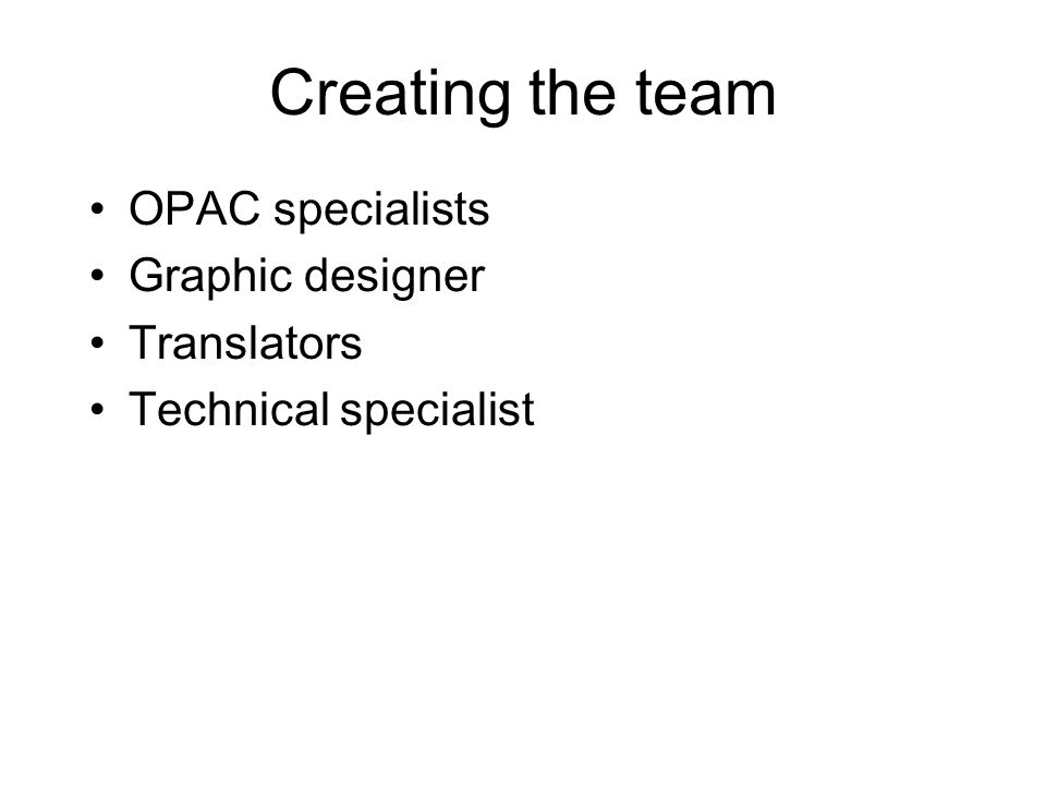 Creating the team OPAC specialists Graphic designer Translators Technical specialist
