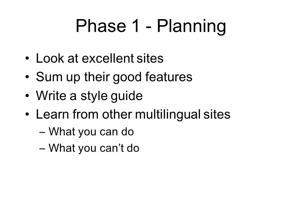 Phase 1 - Planning Look at excellent sites Sum up their good features Write a style guide Learn from other multilingual sites –What you can do –What you can't do
