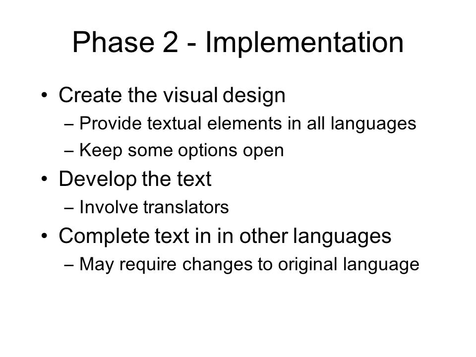 Phase 2 - Implementation Create the visual design –Provide textual elements in all languages –Keep some options open Develop the text –Involve translators Complete text in in other languages –May require changes to original language