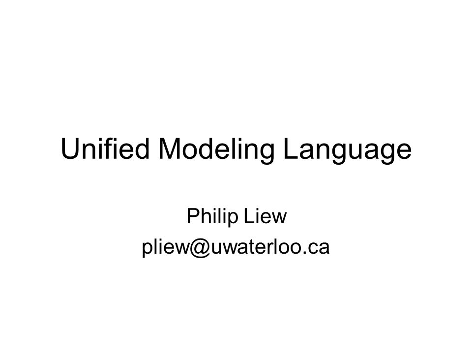 Unified Modeling Language Philip Liew pliew@uwaterloo.ca