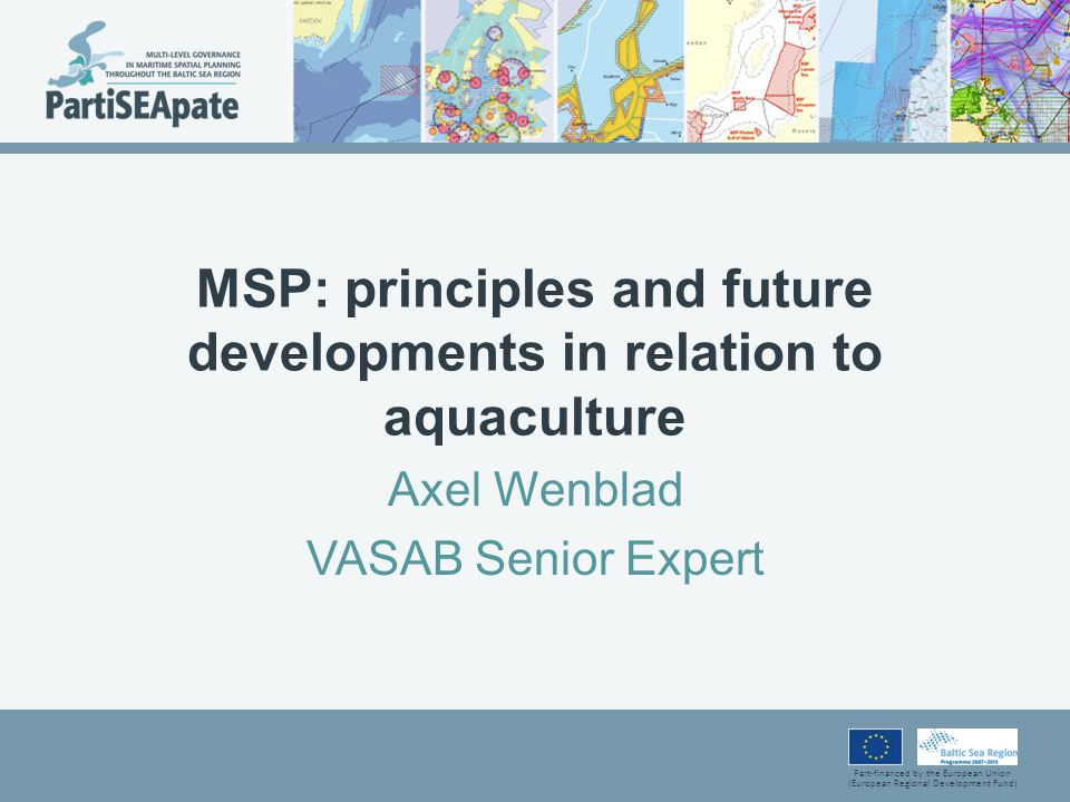 Part-financed by the European Union (European Regional Development Fund) MSP: principles and future developments in relation to aquaculture Axel Wenblad VASAB Senior Expert