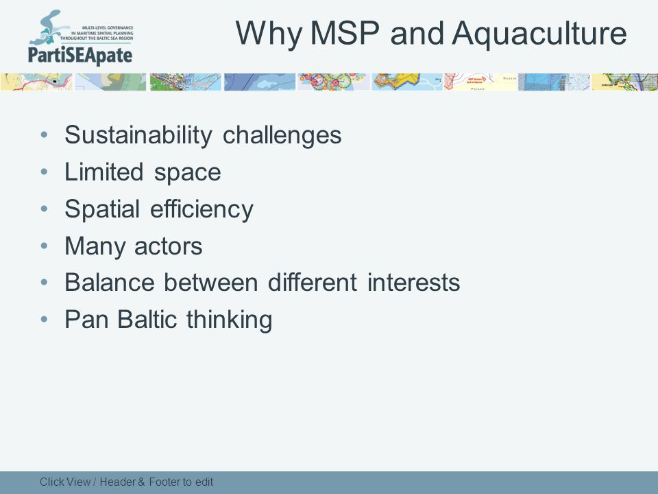 Why MSP and Aquaculture Sustainability challenges Limited space Spatial efficiency Many actors Balance between different interests Pan Baltic thinking Click View / Header & Footer to edit