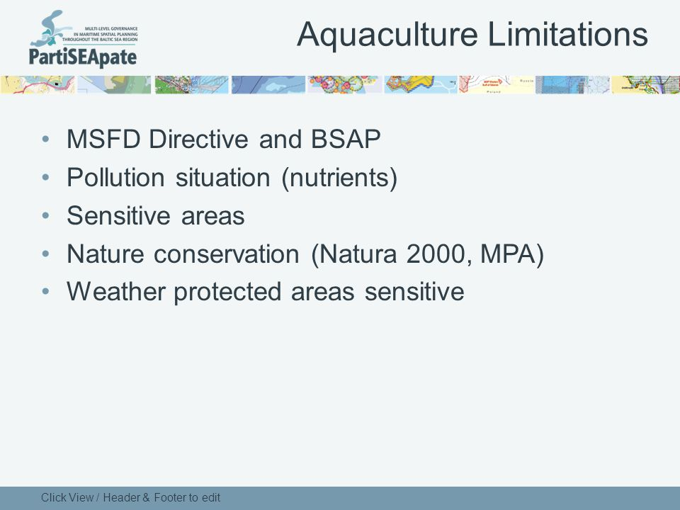 Aquaculture Limitations MSFD Directive and BSAP Pollution situation (nutrients) Sensitive areas Nature conservation (Natura 2000, MPA) Weather protected areas sensitive Click View / Header & Footer to edit