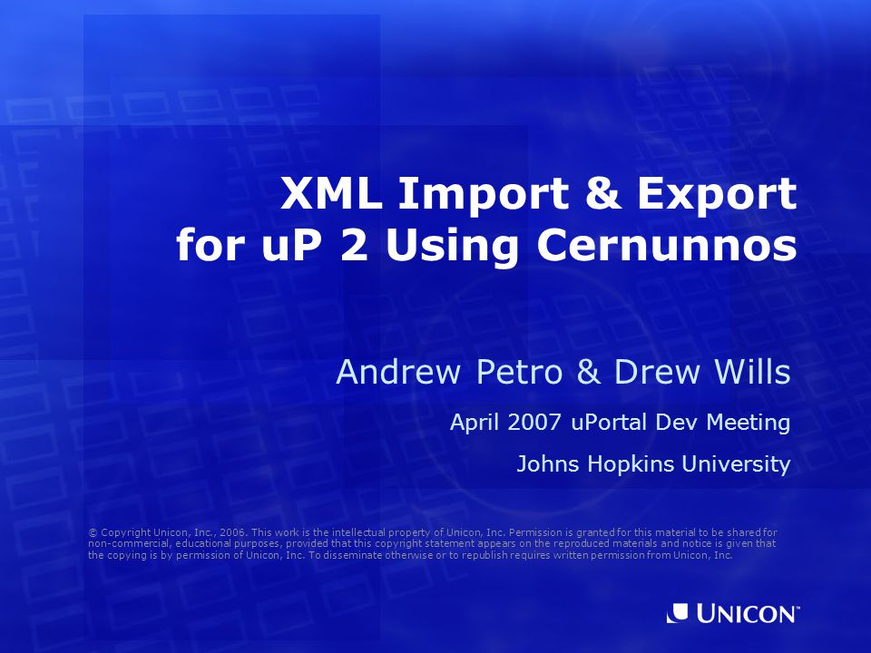 XML Import & Export for uP 2 Using Cernunnos Andrew Petro & Drew Wills April 2007 uPortal Dev Meeting Johns Hopkins University © Copyright Unicon, Inc