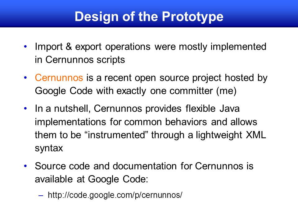 Design of the Prototype Import & export operations were mostly implemented in Cernunnos scripts Cernunnos is a recent open source project hosted by Google Code with exactly one committer (me) In a nutshell, Cernunnos provides flexible Java implementations for common behaviors and allows them to be instrumented through a lightweight XML syntax Source code and documentation for Cernunnos is available at Google Code: –http://code.google.com/p/cernunnos/