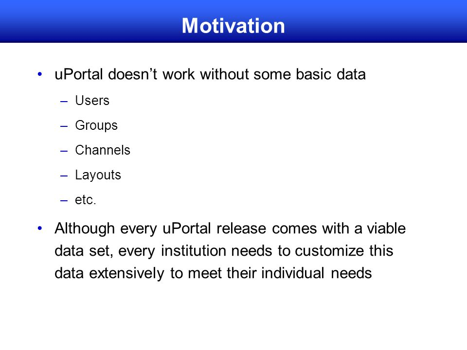 Motivation uPortal doesn't work without some basic data –Users –Groups –Channels –Layouts –etc. Although every uPortal release comes with a viable dat