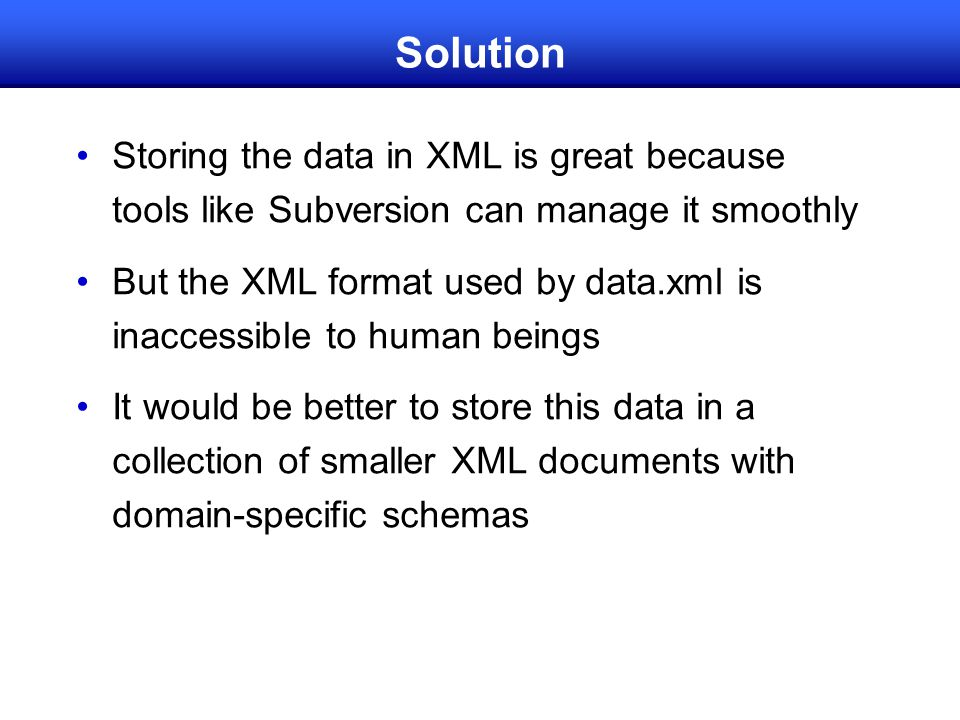 Solution Storing the data in XML is great because tools like Subversion can manage it smoothly But the XML format used by data.xml is inaccessible to