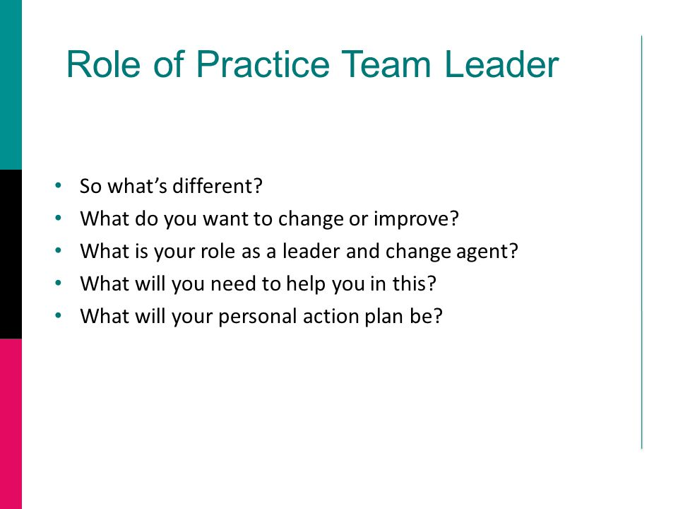 Role of Practice Team Leader So what's different? What do you want to change or improve? What is your role as a leader and change agent? What will you