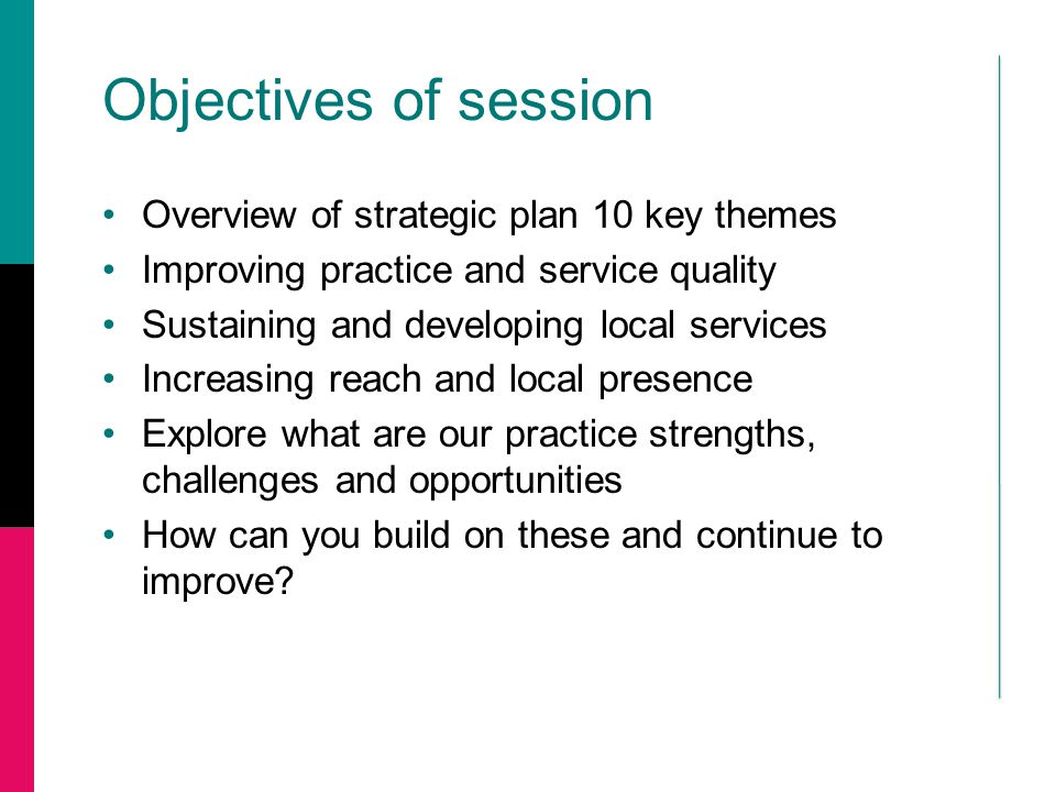 Objectives of session Overview of strategic plan 10 key themes Improving practice and service quality Sustaining and developing local services Increas
