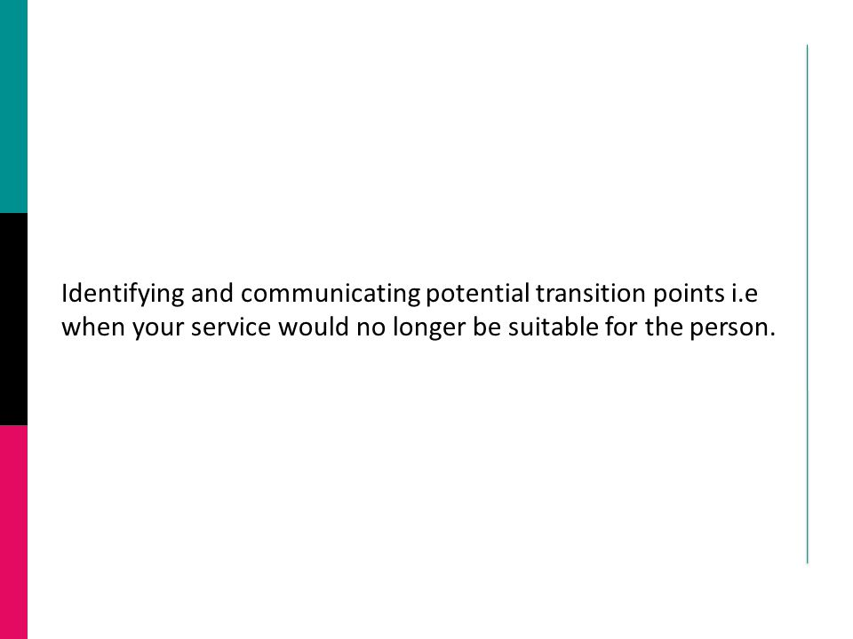 Identifying and communicating potential transition points i.e when your service would no longer be suitable for the person.