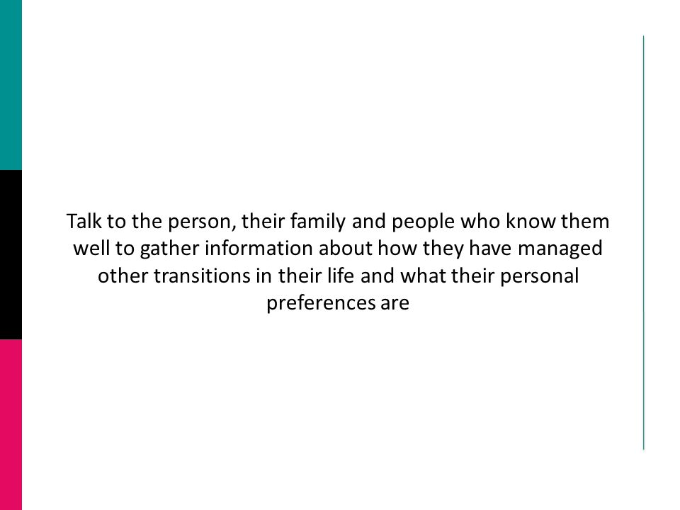 Talk to the person, their family and people who know them well to gather information about how they have managed other transitions in their life and w