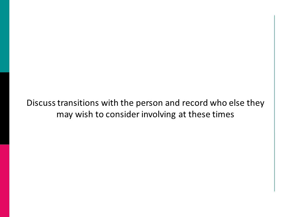 Discuss transitions with the person and record who else they may wish to consider involving at these times