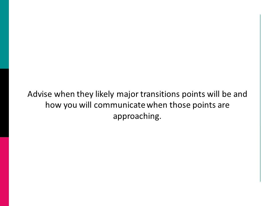 Advise when they likely major transitions points will be and how you will communicate when those points are approaching.
