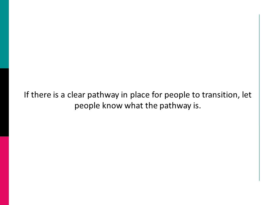 If there is a clear pathway in place for people to transition, let people know what the pathway is.