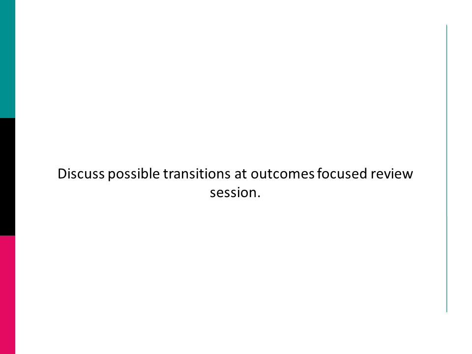 Discuss possible transitions at outcomes focused review session.