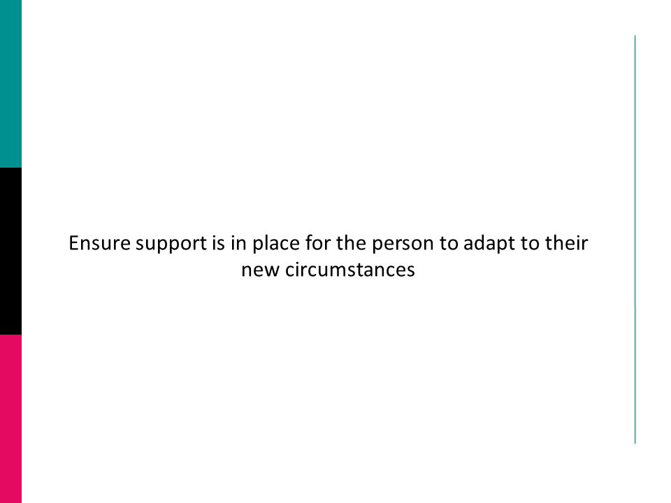 Ensure support is in place for the person to adapt to their new circumstances