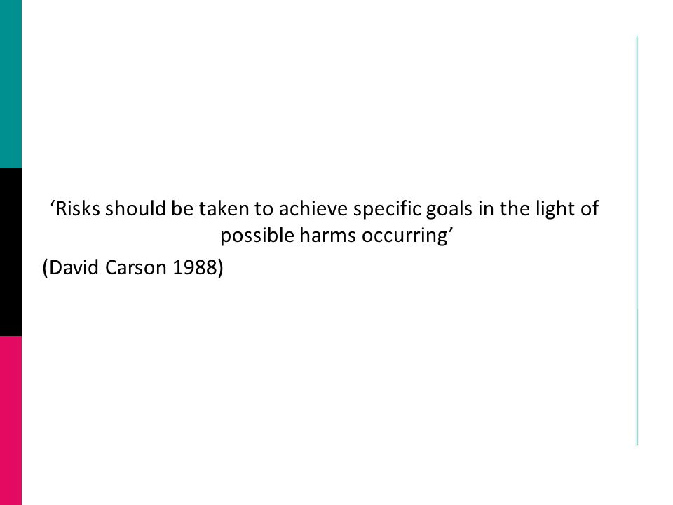 'Risks should be taken to achieve specific goals in the light of possible harms occurring' (David Carson 1988)