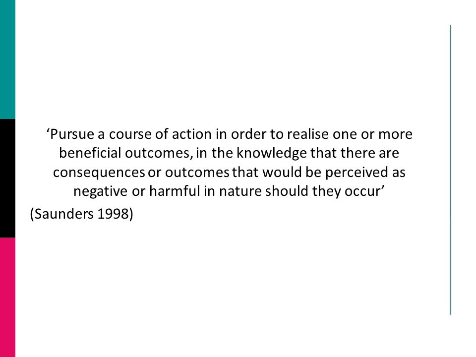 'Pursue a course of action in order to realise one or more beneficial outcomes, in the knowledge that there are consequences or outcomes that would be perceived as negative or harmful in nature should they occur' (Saunders 1998)
